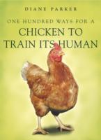 100 Ways for a Chicken to Train its Human - Diane Parker